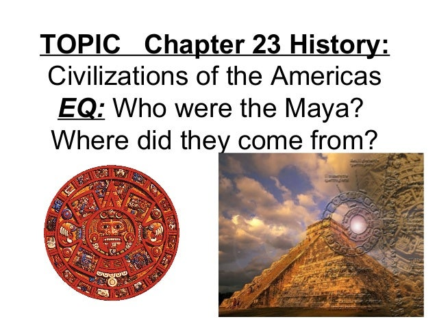 TOPIC Chapter 23 History: Civilizations of the Americas EQ: Who were the Maya? Where did they come from?