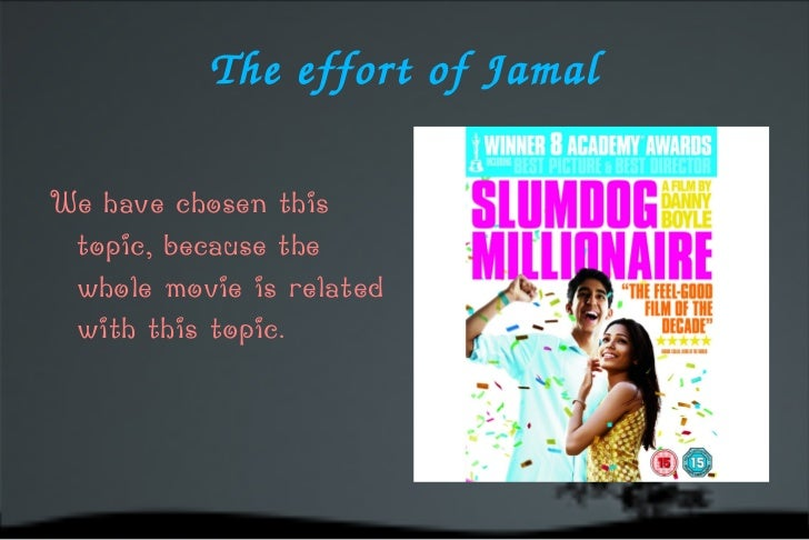 The effort of Jamal <ul>We have chosen this topic, because the whole movie is related with this topic. </ul>