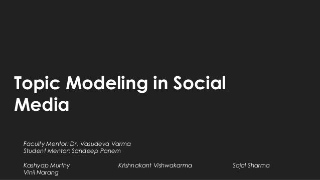 Topic Modeling in Social Media Faculty Mentor: Dr. Vasudeva Varma Student Mentor: Sandeep Panem Kashyap Murthy Krishnakant...