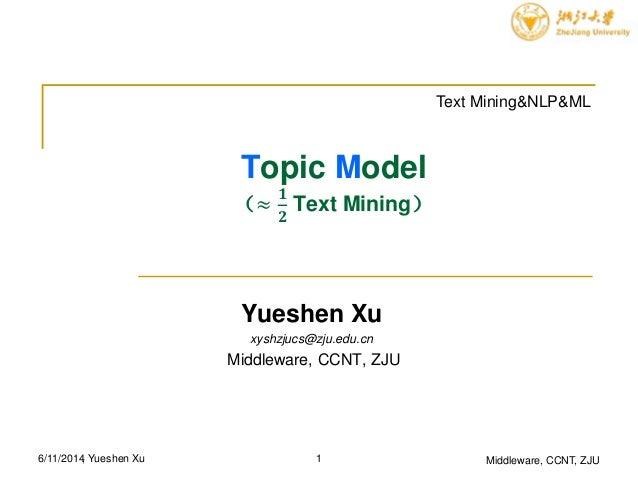 Topic Model (≈ 𝟏 𝟐 Text Mining) Yueshen Xu xyshzjucs@zju.edu.cn Middleware, CCNT, ZJU Middleware, CCNT, ZJU6/11/2014 Text ...