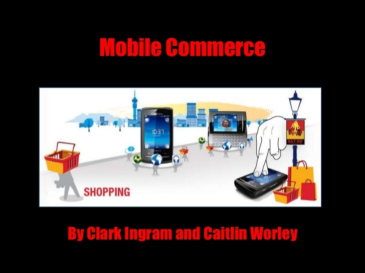 Mobile Commerce<br />By Clark Ingram and Caitlin Worley<br />