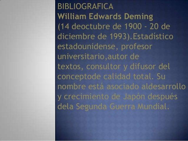 BIBLIOGRAFICA William Edwards Deming (14 deoctubre de 1900 - 20 de diciembre de 1993).Estadístico estadounidense, profesor...