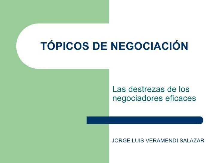 TÓPICOS DE NEGOCIACIÓN Las destrezas de los negociadores eficaces JORGE LUIS VERAMENDI SALAZAR
