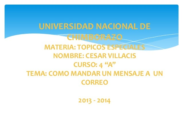 "UNIVERSIDAD NACIONAL DE CHIMBORAZO MATERIA: TOPICOS ESPECIALES NOMBRE: CESAR VILLACIS CURSO: 4 ""A"" TEMA: COMO MANDAR UN ME..."