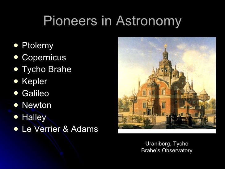 Pioneers in Astronomy <ul><li>Ptolemy </li></ul><ul><li>Copernicus </li></ul><ul><li>Tycho Brahe </li></ul><ul><li>Kepler ...