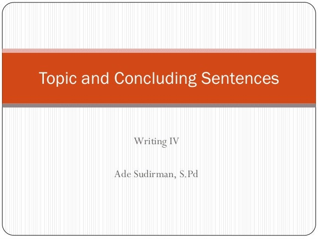 Topic and Concluding Sentences  Writing IV Ade Sudirman, S.Pd