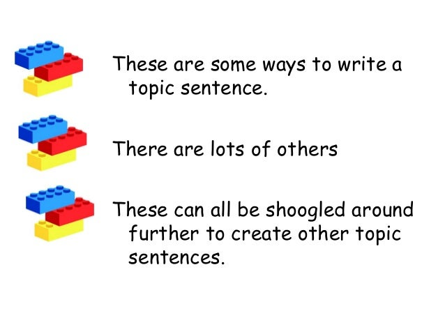 These are some ways to write a topic sentence. There are lots of others These can all be shoogled around further to create...