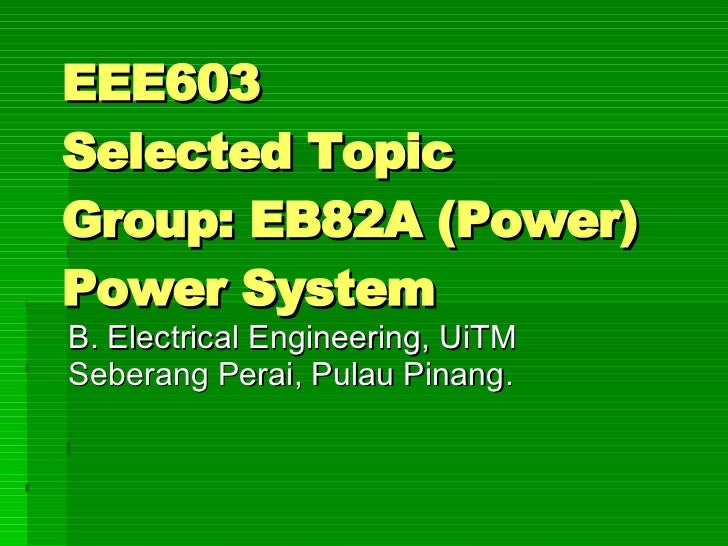EEE603  Selected Topic  Group: EB82A (Power) Power System B. Electrical Engineering, UiTM Seberang Perai, Pulau Pinang.