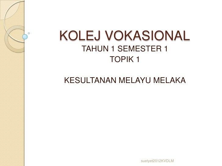 KOLEJ VOKASIONAL   TAHUN 1 SEMESTER 1        TOPIK 1KESULTANAN MELAYU MELAKA               suetyet2012KVDLM
