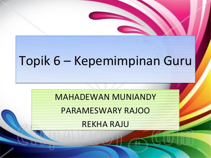 Topik 6 – Kepemimpinan Guru     MAHADEWAN MUNIANDY      PARAMESWARY RAJOO          REKHA RAJU