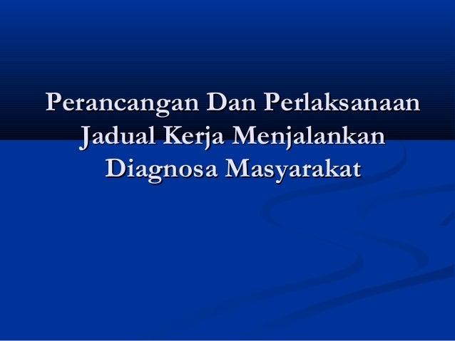 Perancangan Dan PerlaksanaanPerancangan Dan Perlaksanaan Jadual Kerja MenjalankanJadual Kerja Menjalankan Diagnosa Masyara...