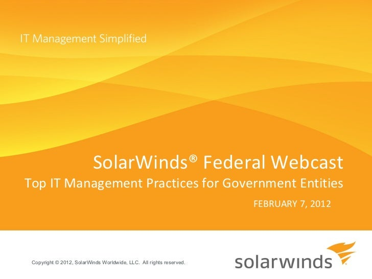 FEBRUARY 7, 2012 SolarWinds® Federal Webcast Top IT Management Practices for Government Entities Copyright © 2012, SolarWi...