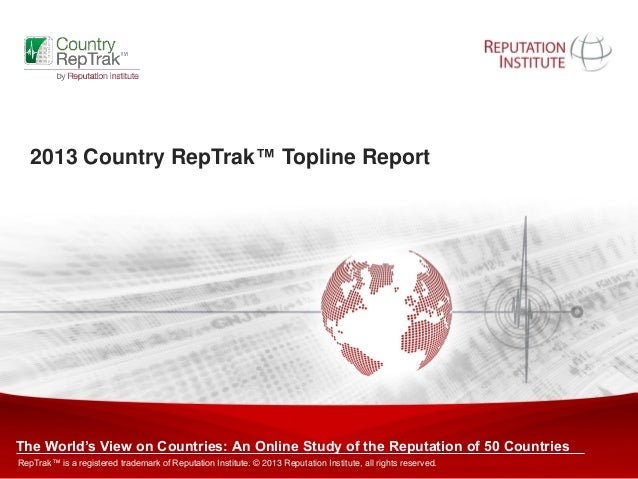 Copyright © 2011 Reputation Institute. All rights reserved. 1 2013 Country RepTrak™ Topline Report The World's View on Cou...