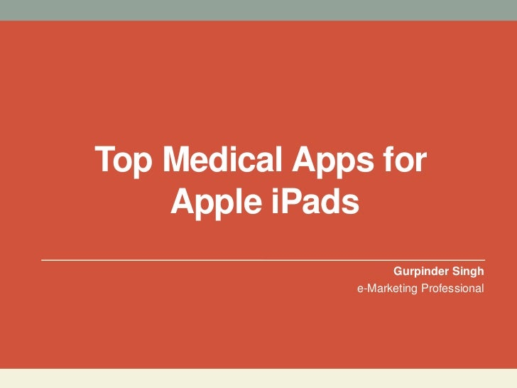 Top Medical Apps for    Apple iPads                     Gurpinder Singh               e-Marketing Professional