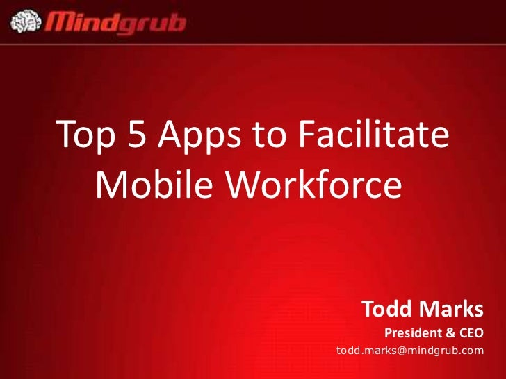 Top 5 Apps to Facilitate  Mobile Workforce                    Todd Marks                        President & CEO           ...