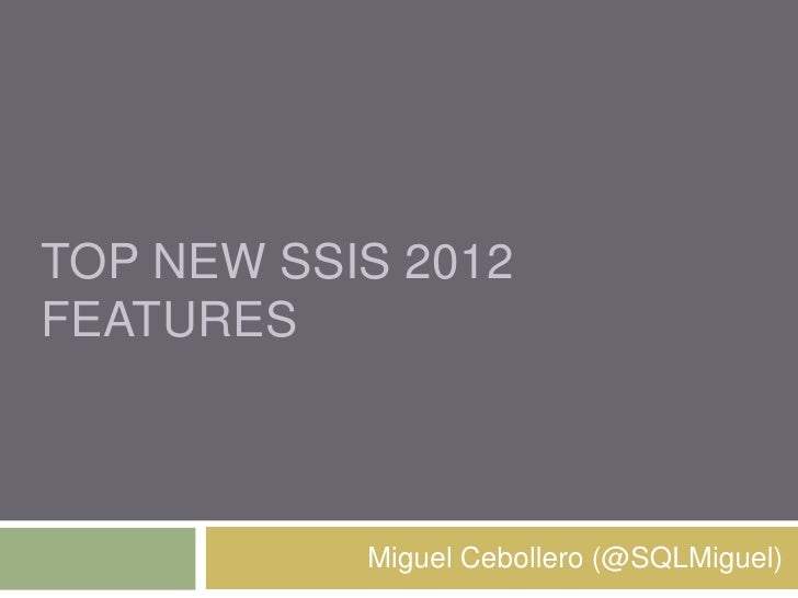 TOP NEW SSIS 2012FEATURES           Miguel Cebollero (@SQLMiguel)