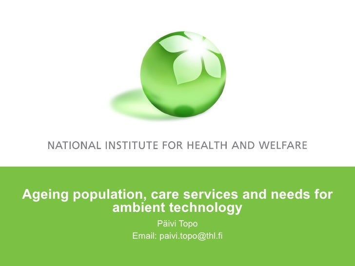 Ageing population, care services and needs for ambient technology Päivi Topo Email: paivi.topo@thl.fi