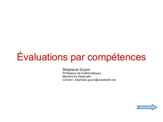 Évaluations par compétences Stéphane Guyon Professeur de mathématiques Membre de Sésamath Contact : stephane.guyon@sesamat...