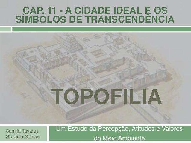 TOPOFILIA Um Estudo da Percepção, Atitudes e Valores do Meio Ambiente Camila Tavares Graziela Santos CAP. 11 - A CIDADE ID...