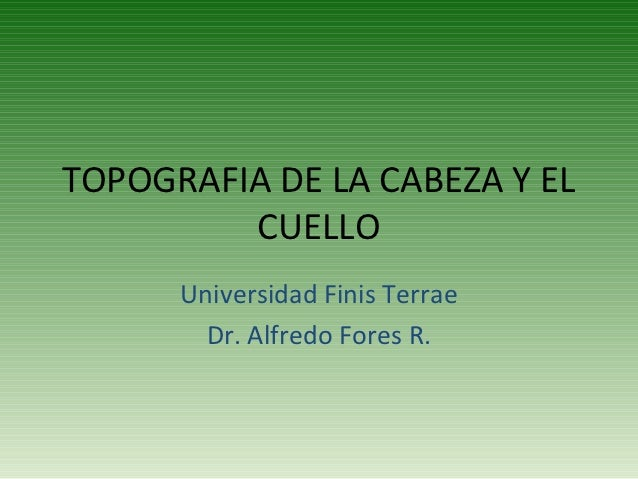 TOPOGRAFIA DE LA CABEZA Y EL         CUELLO      Universidad Finis Terrae        Dr. Alfredo Fores R.