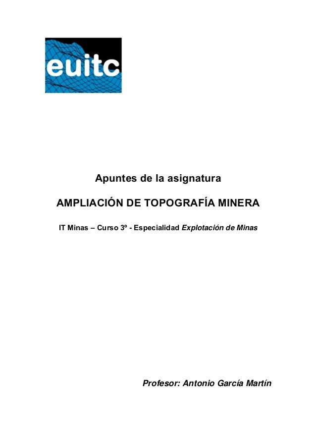 Apuntes de la asignatura AMPLIACIÓN DE TOPOGRAFÍA MINERA IT Minas – Curso 3º - Especialidad Explotación de Minas Profesor:...