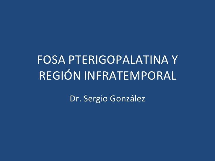 FOSA PTERIGOPALATINA Y REGIÓN INFRATEMPORAL Dr. Sergio González