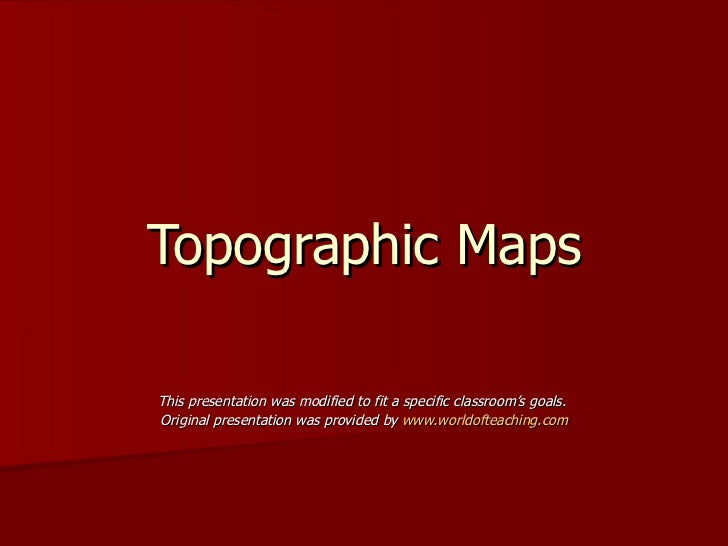 Topographic Maps This presentation was modified to fit a specific classroom's goals.  Original presentation was provided b...