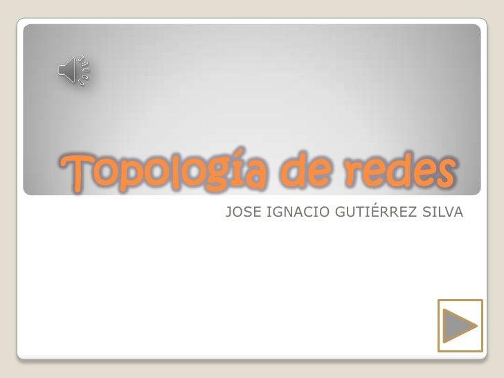 Topología de redes       JOSE IGNACIO GUTIÉRREZ SILVA