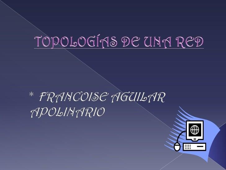 TOPOLOGÍAS DE UNA RED<br />* FRANCOISE AGUILAR APOLINARIO<br />
