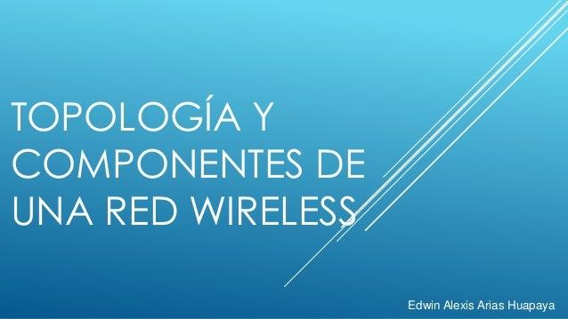 TOPOLOGÍA Y COMPONENTES DE UNA RED WIRELESS Edwin Alexis Arias Huapaya
