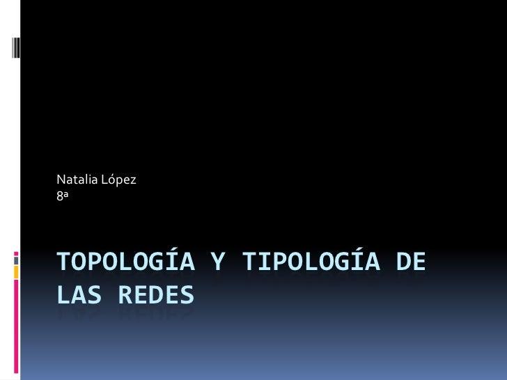 Topología y tipología de las redes<br />Natalia López<br />8ª<br />