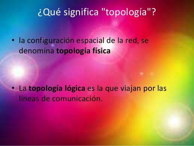"""¿Qué significa """"topología""""? • la configuración espacial de la red, se denomina topología física • La topología lógica es l..."""
