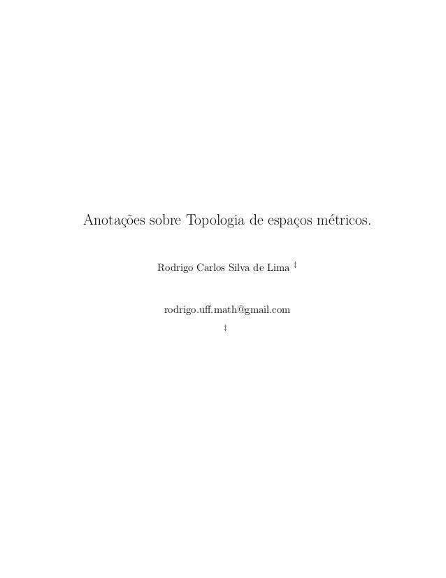 Anota¸c˜oes sobre Topologia de espa¸cos m´etricos. Rodrigo Carlos Silva de Lima ‡ rodrigo.uff.math@gmail.com ‡
