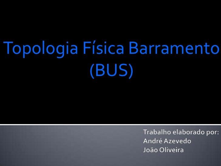Topologia Física Barramento           (BUS)