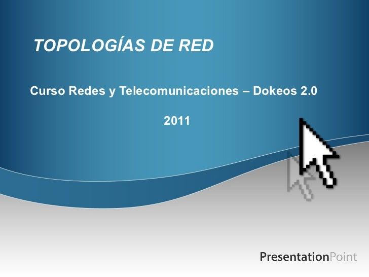 TOPOLOGÍAS DE RED Curso Redes y Telecomunicaciones – Dokeos 2.0 2011
