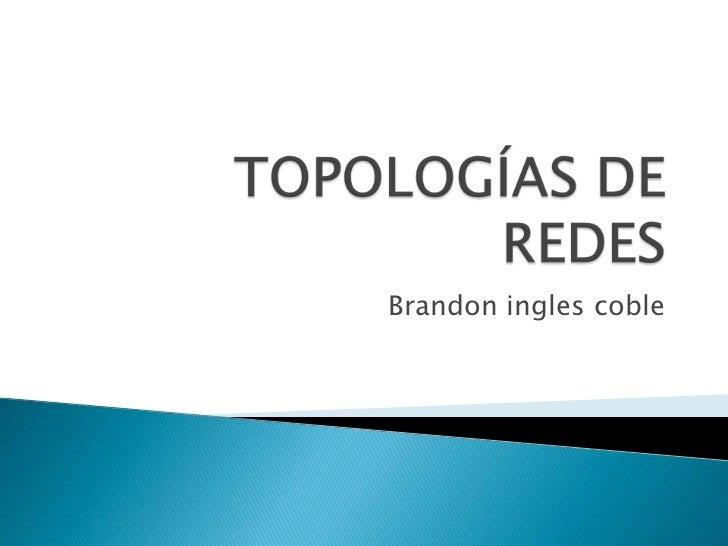 TOPOLOGÍAS DE REDES<br />Brandon ingles coble<br />