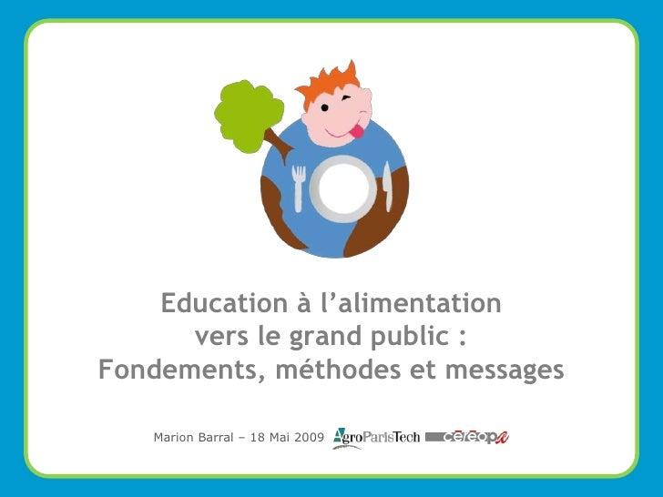 Education à l'alimentation       vers le grand public : Fondements, méthodes et messages     Marion Barral – 18 Mai 2009  ...