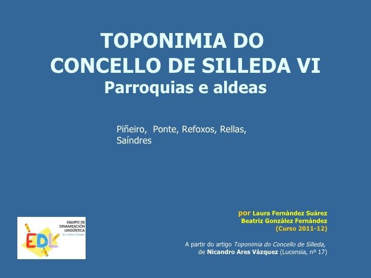 TOPONIMIA DOCONCELLO DE SILLEDA VI    Parroquias e aldeas     Piñeiro, Ponte, Refoxos, Rellas,     Saíndres               ...