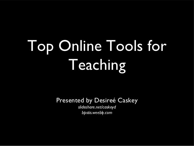 Top Online Tools for     Teaching    Presented by Desireé Caskey           slideshare.net/caskeyd              bpstis.weeb...