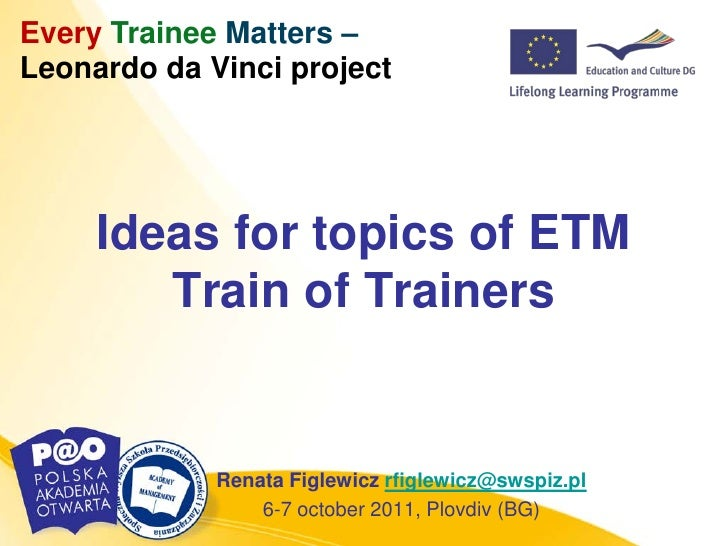 Every Trainee Matters –Leonardo da Vinci project     Ideas for topics of ETM        Train of Trainers             Renata F...