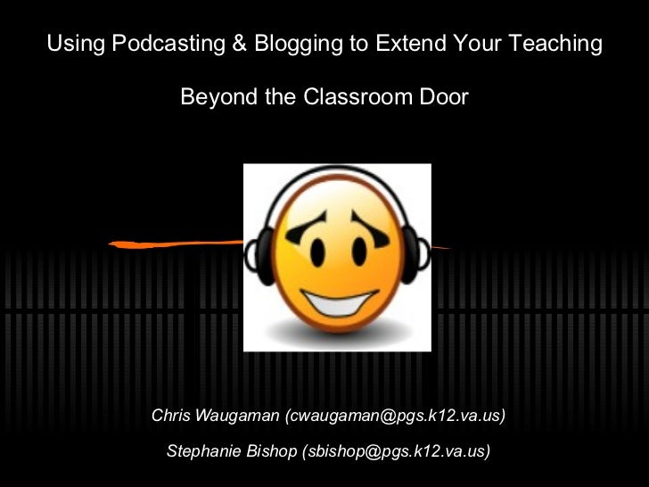 Using Podcasting & Blogging to Extend Your Teaching Beyond the Classroom Door Chris Waugaman (cwaugaman@pgs.k12.va.us) Ste...