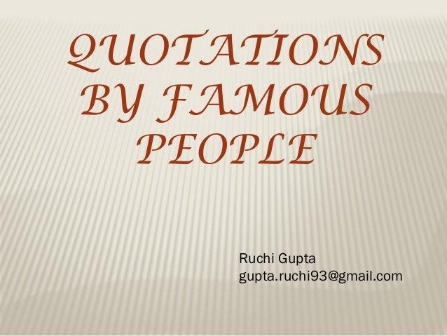 QUOTATIONS BY FAMOUS PEOPLE Ruchi Gupta gupta.ruchi93@gmail.com