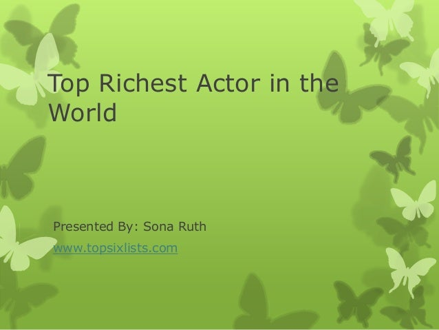 Top Richest Actor in the World Presented By: Sona Ruth www.topsixlists.com
