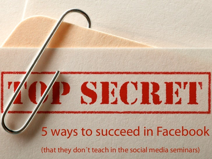 Five ways to succeed in Facebook (that they do not tell you in social media seminars)