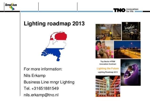 Lighting roadmap 2013 For more information: Nils Erkamp Business Line mngr Lighting Tel. +31651881549 nils.erkamp@tno.nl