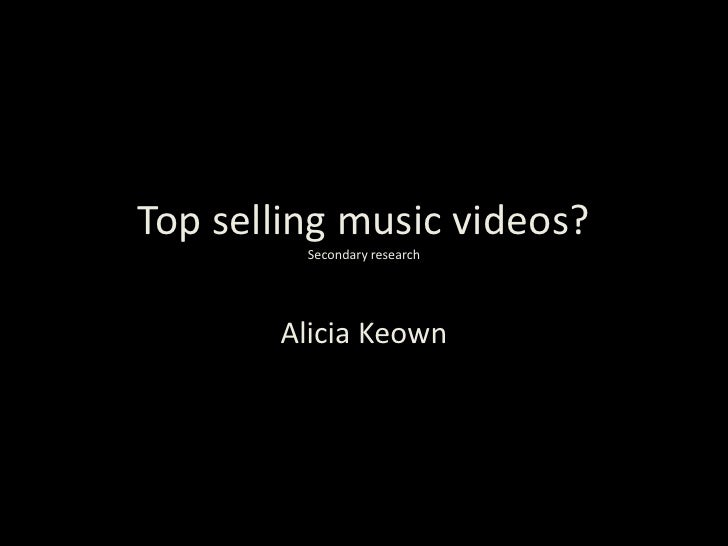 Top selling music videos?         Secondary research       Alicia Keown
