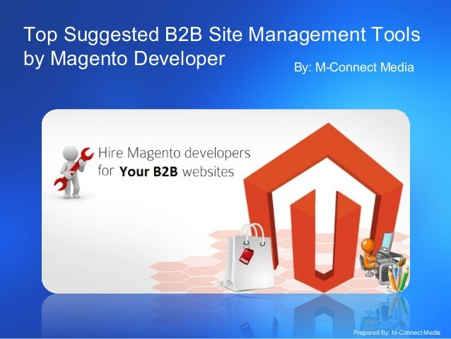 Top Suggested B2B Site Management Tools by Magento Developer By: M-Connect Media  Prepared By: M-Connect Media