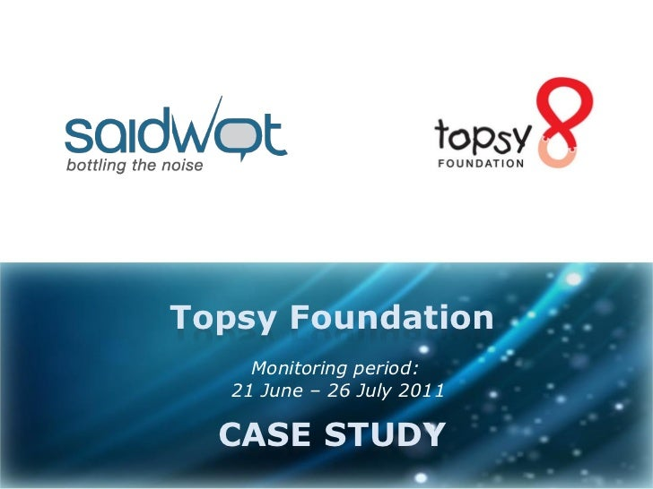 Topsy Foundation     Monitoring period:   21 June – 26 July 2011  CASE STUDY