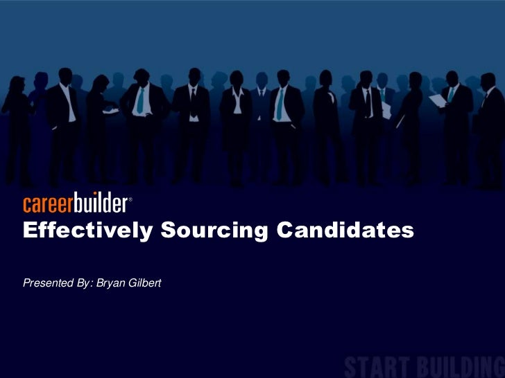 Effectively Sourcing Candidates<br />Presented By: Bryan Gilbert<br />