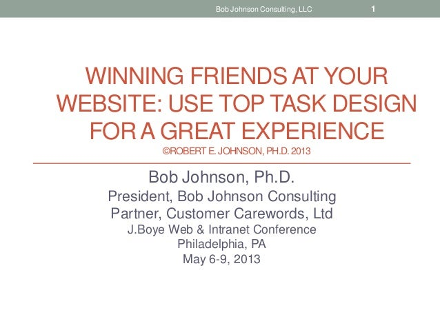WINNING FRIENDS AT YOURWEBSITE: USE TOP TASK DESIGNFOR A GREAT EXPERIENCE©ROBERTE. JOHNSON, PH.D.2013Bob Johnson, Ph.D.Pre...